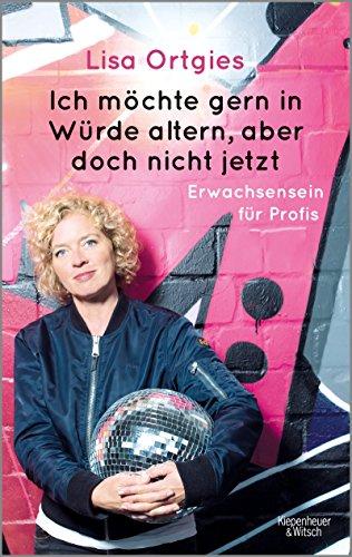 Buchseite und Rezensionen zu 'Ich möchte gern in Würde altern, aber doch nicht jetzt: Erwachsensein für Profis' von Lisa Ortgies