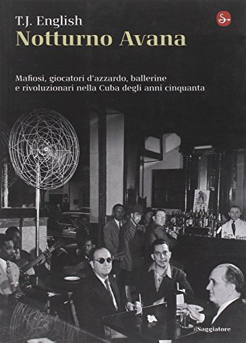 Notturno Avana. Mafiosi, giocatori d'azzardo, ballerine e rivoluzionari nella Cuba degli anni cinquanta