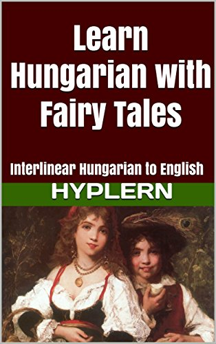 Learn Hungarian with Fairy Tales: Interlinear Hungarian to English (Learn Hungarian with Interlinear Stories for Beginners and Advanced Readers Book 1) (English Edition)