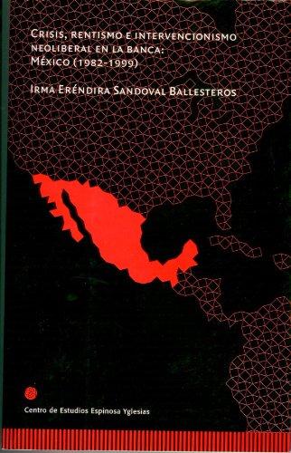 Crisis, rentismo e intervencionismo neoliberal en la banca: México (1982-1999) por Irma Eréndira Sandoval Ballesteros