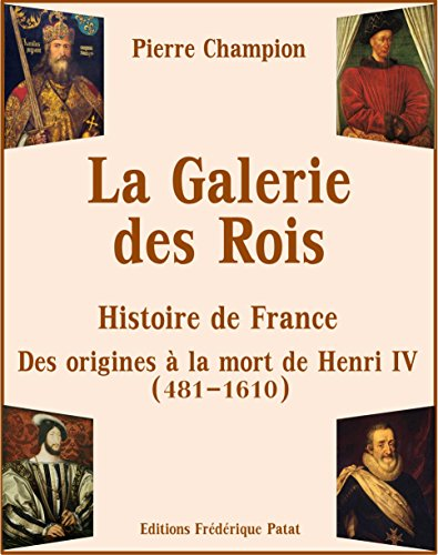 La Galerie des Rois: Histoire de France des Origines  la mort de Henri IV (481-1610)