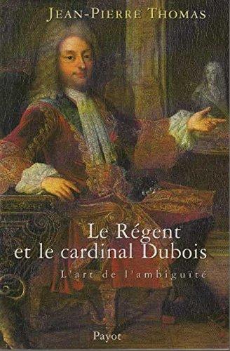 Régent et le Cardinal Dubois : L'Art de l&#39...