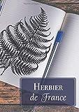 Herbier de France: Cahier format A4 21x29,7 cm - 100 pages à compléter avec feuilles et fleurs pressées et séchées