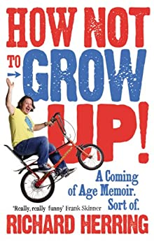 How Not to Grow Up: A Coming of Age Memoir. Sort of. by [Herring, Richard]