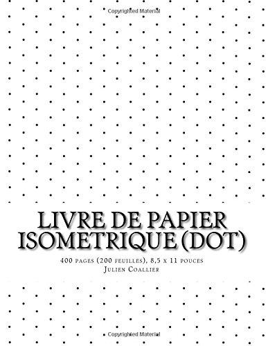 Livre de Papier Isometrique (dot): 400 pages (200 feuilles), 8,5 x 11 pouces par Julien Coallier