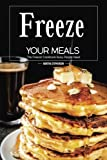 Freeze Your Meals: The Freezer Cookbook Busy People Need