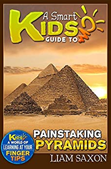 A Smart Kids Guide To PAINSTAKING PYRAMIDS: A World Of Learning At Your Fingertips (English Edition) di [Saxon, Liam]