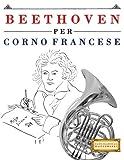 Beethoven Per Corno Francese: 10 Pezzi Facili Per Corno Francese Libro Per Principianti