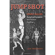 Jump Shot: Kenny Sailors: Basketball Innovator and Alaskan Outfitter by Lew Freedman (2014-03-03)