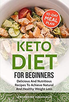 Keto Diet For Beginners: Delicious And Nutritious Recipes To Achieve Natural And Healthy Weight Loss (English Edition) de [Kavanagh, Katherine]