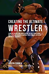 Creating the Ultimate Wrestler: Learn the Secrets and Tricks Used by the Best Professional Wrestlers and Coaches to Improve Your Strength, Nutrition, and Mental Toughness by Joseph Correa (Professional Athlete and Coach) (2015-08-05)