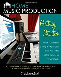 Home Music Production: Getting Started: A complete guide to setting up your home recording studio to make professional sounding music at home by Earl, Stephan (2012) Paperback