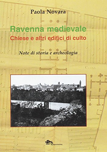 Ravenna medievale. Chiese e altri edifici di culto. Note di storia e archeologia. Ediz. illustrata