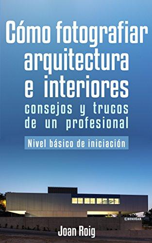 Descargar Libro Cómo fotografiar arquitectura e interiores: consejos y trucos de un profesional de Joan Roig Bono