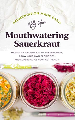 Fermentation Made Easy! Mouthwatering Sauerkraut: Master an Ancient Art of Preservation, Grow Your Own Probiotics, and Supercharge Your Gut Health (English Edition) (Vegan Canning)