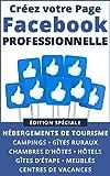 Créez votre Page Facebook Professionnelle: édition spéciale pour hébergements de tourisme, campings, gîtes ruraux, chambres d'hôtes, hôtels, gîtes d'étape, meublés de tourisme, centres de vacances...