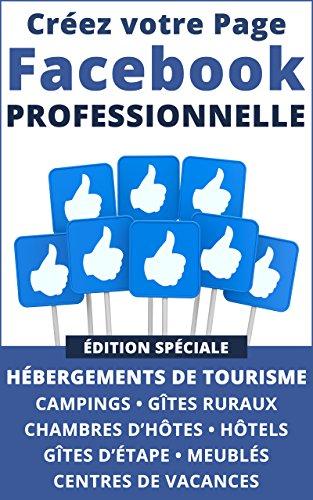 Créez votre Page Facebook Professionnelle: édition spéciale pour hébergements de tourisme, campings, gîtes ruraux, chambres d'hôtes, hôtels, gîtes d'étape, meublés de tourisme, centres de vacances