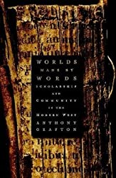 Worlds Made by Words: Scholarship and Community in the Modern West by Anthony Grafton (2009-03-31)