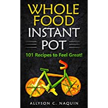 Whole Food Instant Pot: 101 Recipes to feel Great! (Allyson C. Naquin Cookbook Book 12) (English Edition)