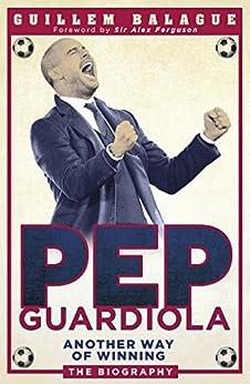 Pep Guardiola: Another Way of Winning: The Biography (English Edition) par [Balague, Guillem]