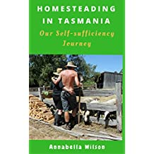 Homesteading in Tasmania: Our Self-Sufficiency Journey (English Edition)