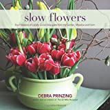 Slow Flowers: Four Seasons of Locally Grown Bouquets from the Garden, Meadow and Farm by Debra Prinzing (2013-02-01)