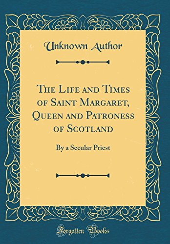 The Life and Times of Saint Margaret, Queen and Patroness of Scotland: By a Secular Priest (Classic Reprint)