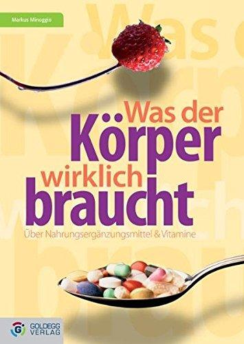 Was der Körper wirklich braucht...: Über Vitamine und Nahrungsergänzungsmittel (Goldegg Leben und Gesundheit) (Bücher über Vitamine & Nahrungsergänzungsmittel)