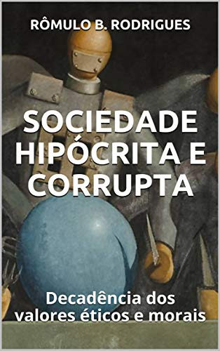SOCIEDADE HIPÓCRITA E CORRUPTA: Decadência dos valores éticos e morais (Portuguese Edition)