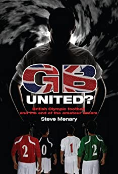 GB United?: British Olympic Football and the End of the Amateur Dream by [Menary, Steve]