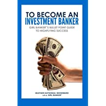 To Become an Investment Banker: Girl Banker®'s Bullet Point Guide to Highflying Success