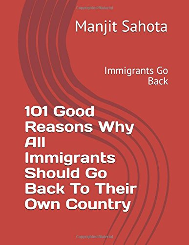 101 Good Reasons Why All Immigrants Should Go Back To Their Own Country: Immigrants Go Back por Mr. Manjit S Sahota