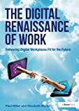 The Digital Renaissance of Work: Delivering Digital Workplaces Fit for the Future by Paul Miller (2014-10-15)