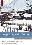 Atlas géopolitique du Caucase - Russie, Géorgie, Arménie, Azerbaïdjan : un avenir commun possible ?