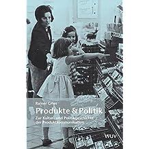 Produkte & Politik: Zur Kultur- und Politikgeschichte der Produktkommunikation
