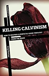 Killing Calvinism: How to Destroy a Perfectly Good Theology from the Inside by Greg Dutcher (2012-04-18)