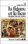 Oeuvres : tome 3 : La Figure et le lieu par Francastel