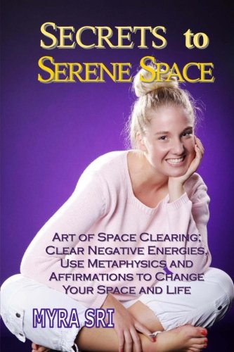 Secrets to Serene Space: Art of Space Clearing, Clear Negative Energies, Use Metaphysics and Affirmations to Clear Your Space and Your Life (Energy Healing Secrets Series, Band 5) (Secret Life Season 5)