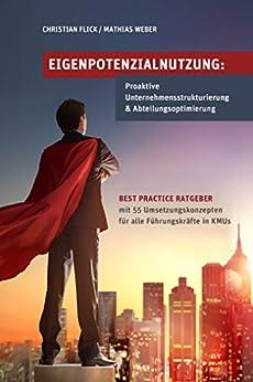 Eigenpotenzialnutzung: Proaktive Unternehmensstrukturierung & Abteilungsoptimierung: Best Practice Ratgeber mit 55 Umsetzungskonzepten für alle Führungskräfte in KMUs