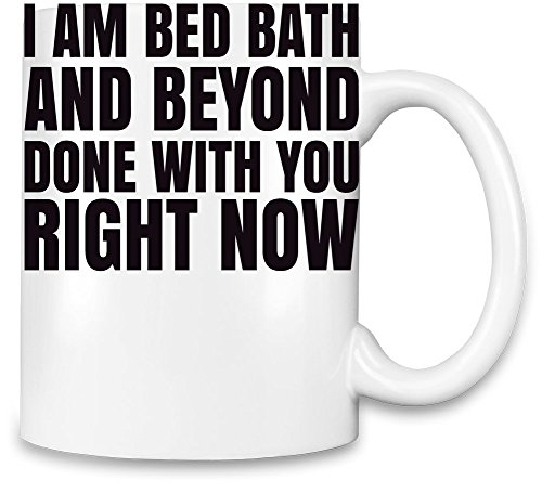 i-am-bed-bath-and-beyond-done-with-you-right-now-slogan-unique-coffee-mug-11oz-high-quality-ceramic-