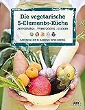 Die vegetarische 5-Elemente-Küche: Zeitgemäss,Typbezogen,Lecker
