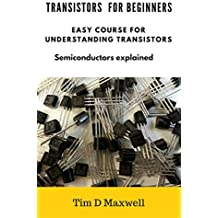 Transistors for beginners:  Easy course for understanding transistors (Semiconductors explained  ) (English Edition)