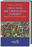 »Selig sind, die Verfolgung ausüben«: Päpste und Gewalt im Hochmittelalter - Gerd Althoff