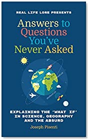 Answers to Questions You\'ve Never Asked: Explaining the What If in Science, Geography and the Absurd