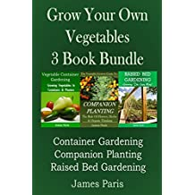 Grow Your Own Vegetables: 3 Book Bundle: Container Gardening, Raised Bed Gardening, Companion Planting