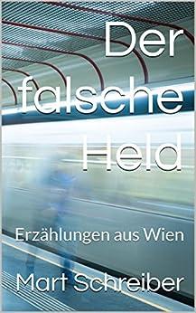 Der falsche Held: Erzählungen aus Wien (German Edition) by [Schreiber, Mart]