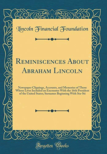 Reminiscences About Abraham Lincoln: Newspaper Clippings, Accounts, and Memories of Those Whose Lives Included an Encounter With the 16th President of ... Beginning With Sta-Sti (Classic Reprint)