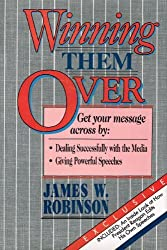 Winning Them over: Get Your Message Across by Dealing Successfully With the Media, Giving Powerful Speeches by James W. Robinson (1987-01-02)