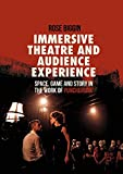 Immersive Theatre and Audience Experience: Space, Game and Story in the Work of Punchdrunk