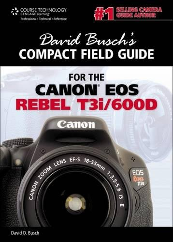 David Busch's Compact Field Guide for the Canon EOS Rebel T3i/600D - Canon Digital Rebel Eos T3i
